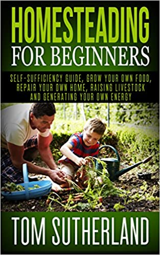 Homesteading for Beginners: Self-sufficiency guide, Grow your own food, Repair your own home, Raising Livestock and Generating your own Energy (Homesteading