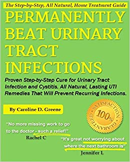 Permanently Beat Urinary Tract Infections: Proven Step-by-Step Cure for  Urinary Tract Infection and Cystitis. All Natural, Lasting UTI Remedies  That ... Infections (Women's Health Expert Series): Greene, Caroline D:  9781484144947: Amazon.com: Books