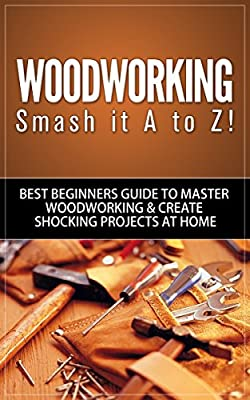 Woodworking: Smash it A to Z! - Best Beginners Guide to Master Woodworking & Create Shocking Projects At Home (Woodworking, Woodworking Projects, Woodworking Plans, Woodworking For Beginners)