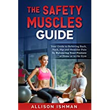 Safety Muscles Guide: Your Guide to Relieving Back, Neck, Hip and Shoulder Pain by Balancing Your Posture with Exercises at Home or in the Gym