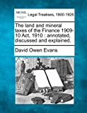 The land and mineral taxes of the Finance 1909-10 Act, 1910 : annotated, discussed and Explained, David Owen Evans, 1240134614