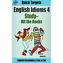 English Idioms: Study—Hit the Books: Vocabulary, Fast & Fun (Quick Targets in English, Idioms Book 4)