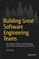 Building Great Software Engineering Teams: Recruiting, Hiring, and Managing Your Team from Startup to Success Front Cover