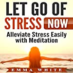Let Go of Stress Now: Alleviate Stress Easily with Meditation | Emma White