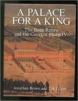 A Palace For King The Buen Retiro And Court Of Philip IV Jonathan Brown 9780300025071 Amazon Books