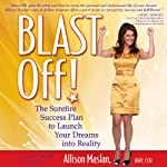 Blast Off!: The Surefire Success Plan to Launch Your Dreams into Reality | Allison Maslan