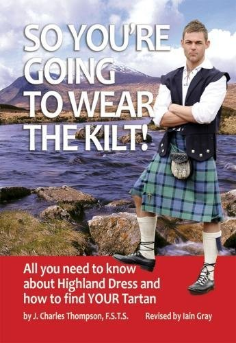 So You're Going to Wear the Kilt!: All You Need to Know About Highland Dress and How to Find Your (Fancy Dress Kilts)