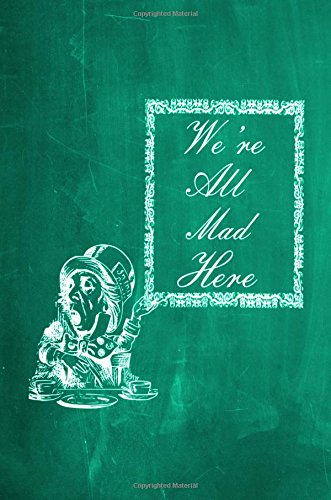 """Read Online Alice in Wonderland Chalkboard Journal - We're All Mad Here (Green): 100 page 6"""" x 9"""" Ruled Notebook: Inspirational Journal, Blank Notebook, Blank ... Journals - Green Collection) (Volume 5) pdf epub"""