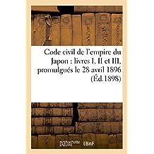 Code Civil de L'Empire Du Japon: Livres I, II Et III: (Dispositions Generales, Droits Reels, Droit de Creance), Promulgues Le 28 Avril 1896