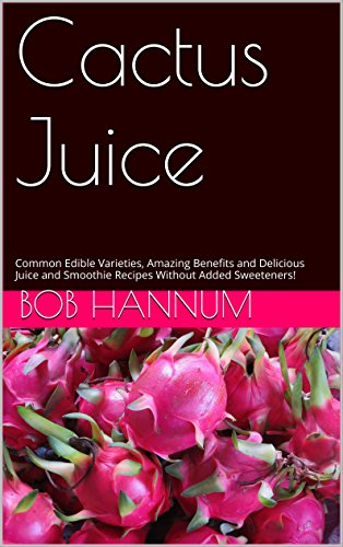 Cactus Juice: Common Edible Varieties, Amazing Benefits and Delicious Juice and Smoothie Recipes Without Added Sweeteners!...