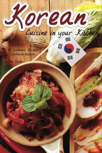 Korean Cuisine in your Kitchen: 30 Authentic Korean Cookbook Recipes by Martha Stone