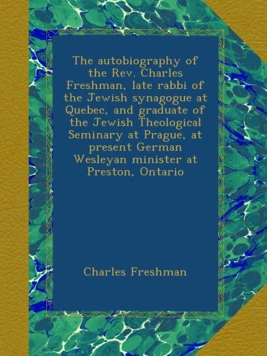 Download The autobiography of the Rev. Charles Freshman, late rabbi of the Jewish synagogue at Quebec, and graduate of the Jewish Theological Seminary at ... German Wesleyan minister at Preston, Ontario ebook
