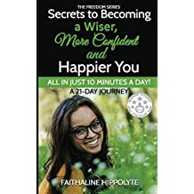 Secrets to Becoming a Wiser, More Confident and Happier You: ALL IN JUST 10 MINUTES A DAY!  A 21-Day Journey (THE FREEDOM SERIES)