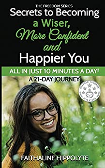 Secrets to Becoming a Wiser, More Confident and Happier You: ALL IN JUST 10 MINUTES A DAY!  A 21-Day Journey (THE FREEDOM SERIES) by [Hippolyte, Faithaline]