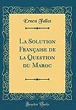 La Solution Française de la Question du Maroc