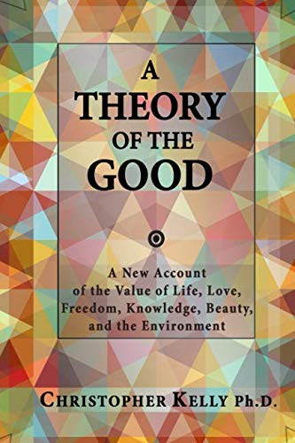 A Theory of the Good: A New Account  of the Value of Life, Love, Freedom, Knowledge, Beauty, and the Environment