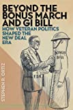Beyond the Bonus March and GI Bill: How Veteran Politics Shaped the New Deal Era, Stephen R. Ortiz, 0814762689