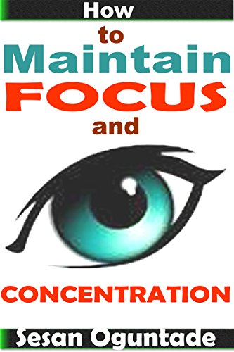 Book: How to Maintain Focus and Concentration - ...practical tips on how to reach the end of projects by Sesan Oguntade