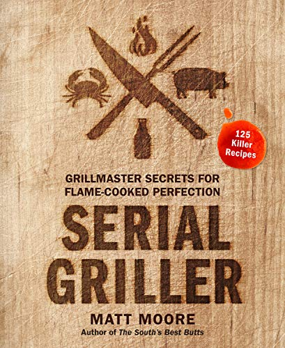 Serial Griller: Grillmaster Secrets for Flame-Cooked Perfection by Matt Moore