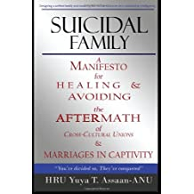 Suicidal Family: A manifesto for healing and avoiding the aftermath of cross cultural unions, and marriages in captivity; examining the definition of ... of divorce, and how to divorce with children.