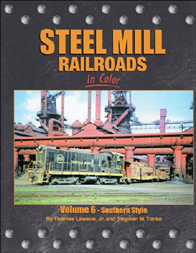 Steel Mills Railroads in Color, Vol. 6: Southern Style, Thomas Lawson Jr.; Stephen M. Timko