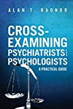 Cross-Examining Psychiatrists and Psychologists : A Practical Guide, Radnor, Alan T., 162722856X