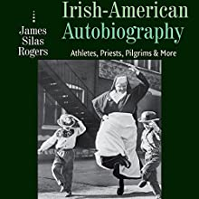 Irish-American Autobiography: The Divided Hearts of Athletes, Priests, Pilgrims, and More Audiobook by James Silas Rogers Narrated by Julian Casey