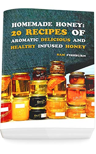 Homemade Honey: 20 Recipes of Aromatic delicious & Healthy Infused Honey by [Fishburn, Sam]