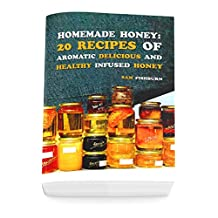 Homemade Honey: 20 Recipes of Aromatic delicious & Healthy Infused Honey