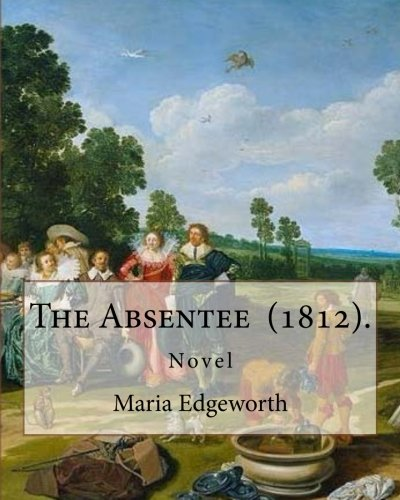 Read Online The Absentee  (1812).  By: Maria Edgeworth,  NOVEL: Maria Edgeworth (1 January 1768 – 22 May 1849) was a prolific Anglo-Irish writer of adults' and children's literature. ebook