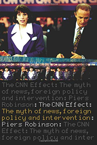 The CNN Effect: The Myth of News Media, Foreign Policy and Intervention