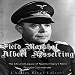 Field Marshal Albert Kesselring: The Life and Legacy of Nazi Germany's Most Popular Commander    Charles River Editors