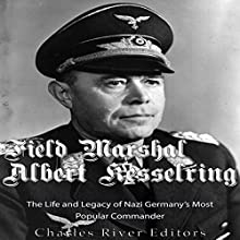 Field Marshal Albert Kesselring: The Life and Legacy of Nazi Germany's Most Popular Commander Audiobook by  Charles River Editors Narrated by Colin Fluxman