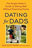 Dating for Dads: The Single Father's Guide to Dating Well Without Parenting Poorly