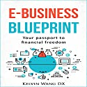 e-Business Blueprint: Your Passport to Financial Freedom Audiobook by Kelvin Wang DX Narrated by Chuck Shelby