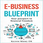 e-Business Blueprint: Your Passport to Financial Freedom | Kelvin Wang DX