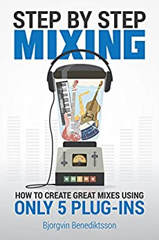 Step By Step Mixing: How to Create Great Mixes Using Only 5 Plug-ins (Audio Issues Book 1) by [Benediktsson, Bjorgvin]