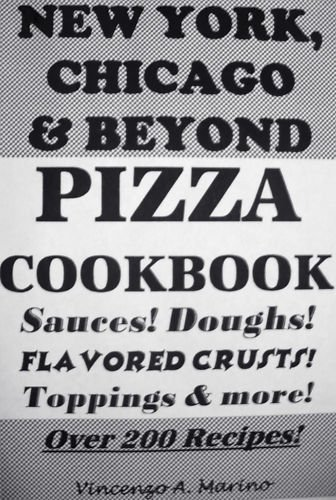 "New York, Chicago & Beyond Pizza Cookbook (""Sauces! Doughs! Flavored Crusts! Toppings & More!)"