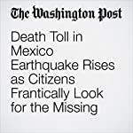 Death Toll in Mexico Earthquake Rises as Citizens Frantically Look for the Missing | Joshua Partlow