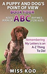 A Puppy and Dog's Point of View Book Four: Koo's Book of ABC Rhymes for Kids: Remembering My Letters is an A-Z Thing To Do!