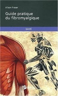 GUIDE PRATIQUE DU FIBROMYALGIQUE par Alison Fraser