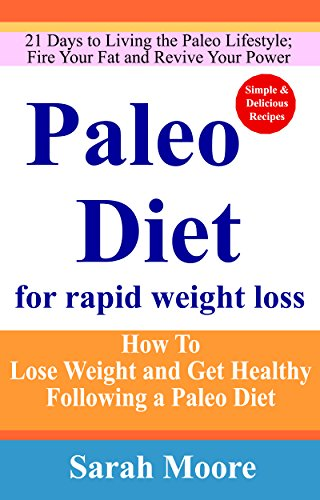 Paleo Diet: Paleo Diet For Rapid Weight Loss: How To Lose Weight and Get Healthy Following a Paleo Diet; 21 Days to Living the Paleo Lifestyle; Fire Your Fat and Revive Your Power. by Sarah Moore