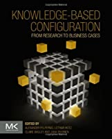 Knowledge-based Configuration: From Research to Business Cases Front Cover