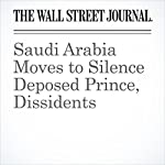 Saudi Arabia Moves to Silence Deposed Prince, Dissidents | Justin Scheck,Shane Harris