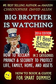 BIG BROTHER IS WATCHING - HOW TO RECLAIM PRIVACY & SECURITY TO PROTECT LIFE, FAMILY,  HOME AND ASSETS 2016 EDITION (Natural law, Human Rights, Civil Rights) (HOW TO BOOK & GUIDE FOR SMART DUMMIES 12) by [ALLEN, CHRISTOPHER DAVID]