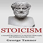 Stoicism: A Detailed Breakdown of Stoicism Philosophy and Wisdom from the Greats | George Tanner