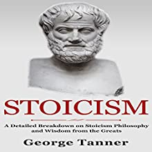Stoicism: A Detailed Breakdown of Stoicism Philosophy and Wisdom from the Greats Audiobook by George Tanner Narrated by Sam Slydell