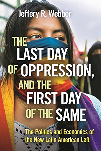 The Last Day of Oppression, and the First Day of the Same: The Politics and Economics of the New Latin American - Class International First To Canada