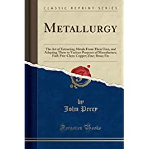 Metallurgy: The Art of Extracting Metals from Their Ores, and Adapting Them to Various Purposes of Manufacture; Fuel; Fire-Clays; Copper; Zinc; Brass; Etc