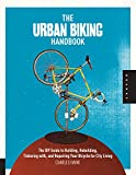 The Urban Biking Handbook: The DIY Guide to Building, Rebuilding, Tinkering with, and Repairing Your Bicycle for City Living